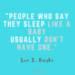 People who say they sleep like a baby usually don't have one - Leo J Burke. Sound familiar?