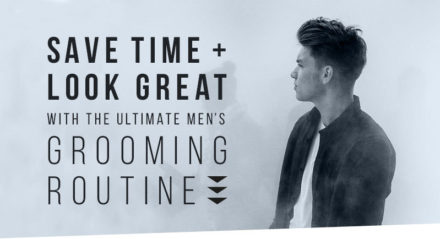 Save time and look great with the ultimate men's grooming routine