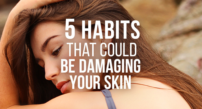 5 habits that could be damaging skin