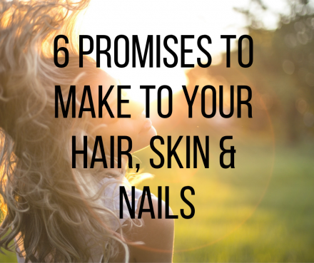 6 promises to make to your hair, skin and nails
