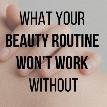 What your beauty routine won't work without